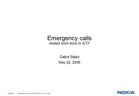 1 © NOKIA Presentation_Name.PPT / DD-MM-YYYY / Initials Emergency calls related work done in IETF Gabor Bajko May 22, 2006.