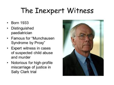 "The Inexpert Witness Born 1933 Distinguished paediatrician Famous for ""Munchausen Syndrome by Proxy"" Expert witness in cases of suspected child abuse and."
