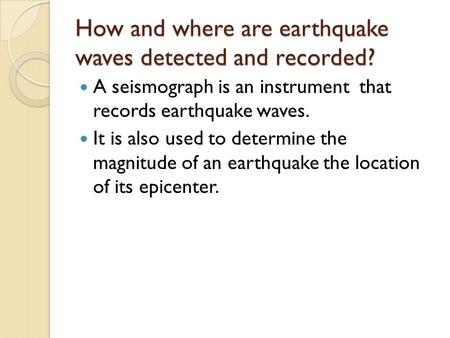How and where are earthquake waves detected and recorded? A seismograph is an instrument that records earthquake waves. It is also used to determine the.