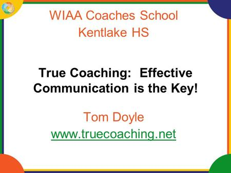 True Coaching: Effective Communication is the Key! WIAA Coaches School Kentlake HS Tom Doyle www.truecoaching.net.