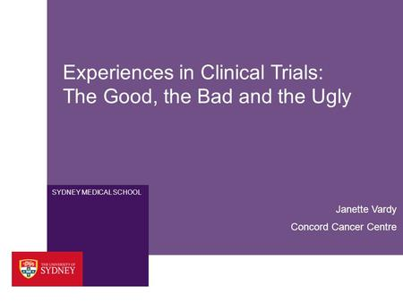 SYDNEY MEDICAL SCHOOL Experiences in Clinical Trials: The Good, the Bad and the Ugly Janette Vardy Concord Cancer Centre.