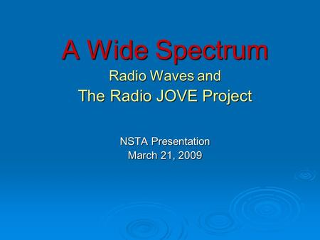 A Wide Spectrum Radio Waves and The Radio JOVE Project NSTA Presentation March 21, 2009.