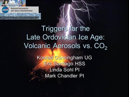Triggers for the Late Ordovician Ice Age: Volcanic Aerosols vs. CO 2 Konrad Cunningham UG Eric Santiago HSS Linda Sohl PI Mark Chandler PI.