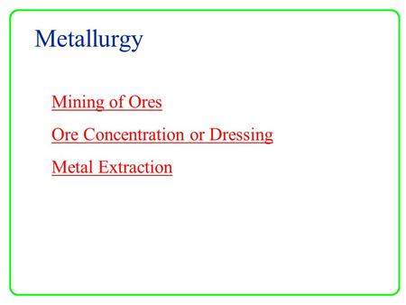 Metallurgy Mining of Ores Ore Concentration or Dressing Metal Extraction.