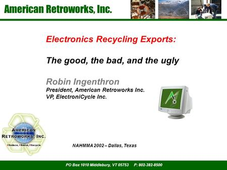 American Retroworks, Inc. PO Box 1010 Middlebury, VT 05753 P: 802-382-8500 Electronics Recycling Exports: The good, the bad, and the ugly Robin Ingenthron.