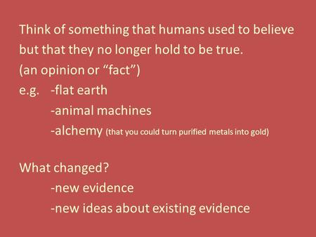 "Think of something that humans used to believe but that they no longer hold to be true. (an opinion or ""fact"") e.g.-flat earth -animal machines -alchemy."