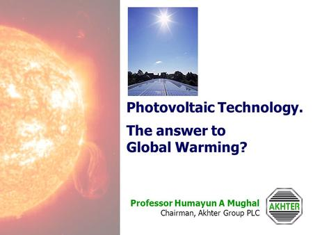 Professor Humayun A Mughal Chairman, Akhter Group PLC Photovoltaic Technology. The answer to Global Warming?