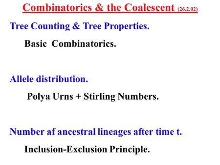 Combinatorics & the Coalescent (26.2.02) Tree Counting & Tree Properties. Basic Combinatorics. Allele distribution. Polya Urns + Stirling Numbers. Number.