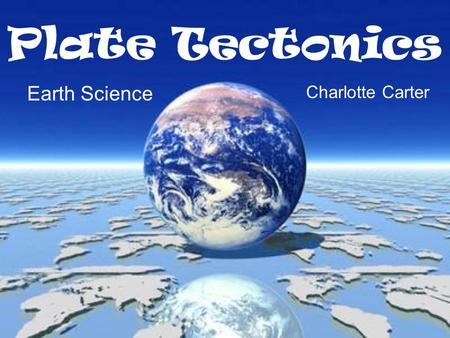 Plate Tectonics Earth Science Charlotte Carter.