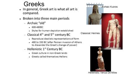"Greeks In general, Greek art is what all art is compared. Broken into three main periods  Archaic ""old"" 600-480BC Styles for human depiction established."