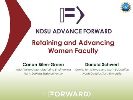 Retaining and Advancing Women Faculty NDSU ADVANCE FORWARD Donald Schwert Center for Science and Math Education North Dakota State University Canan Bilen-Green.
