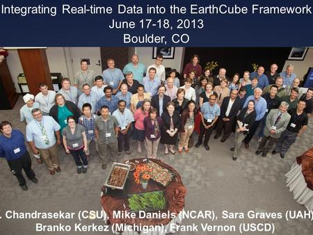 V. Chandrasekar (CSU), Mike Daniels (NCAR), Sara Graves (UAH), Branko Kerkez (Michigan), Frank Vernon (USCD) Integrating Real-time Data into the EarthCube.