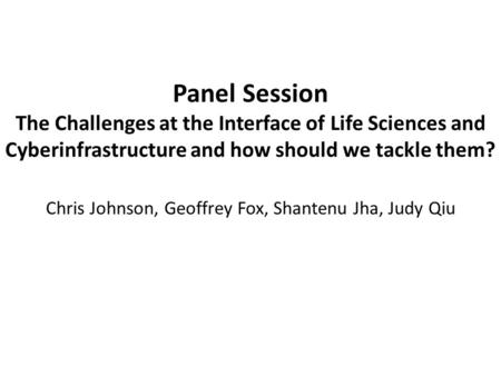 Panel Session The Challenges at the Interface of Life Sciences and Cyberinfrastructure and how should we tackle them? Chris Johnson, Geoffrey Fox, Shantenu.