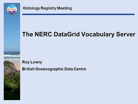 The NERC DataGrid Vocabulary Server Roy Lowry British Oceanographic Data Centre Ontology Registry Meeting.