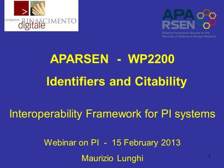 1 APARSEN - WP2200 Identifiers and Citability Interoperability Framework for PI systems Webinar on PI - 15 February 2013 Maurizio Lunghi.