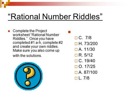 """Rational Number Riddles"" Complete the Project worksheet ""Rational Number Riddles."" Once you have completed #1 a-h, complete #2 and create your own riddles."