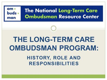 HISTORY, ROLE AND RESPONSIBILITIES THE LONG-TERM CARE OMBUDSMAN PROGRAM: