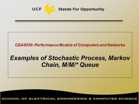CDA6530: Performance Models of Computers and Networks Examples of Stochastic Process, Markov Chain, M/M/* Queue TexPoint fonts used in EMF. Read the TexPoint.
