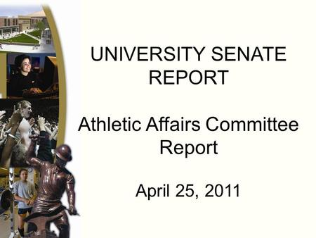 UNIVERSITY SENATE REPORT Athletic Affairs Committee Report April 25, 2011.