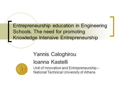 Entrepreneurship education in Engineering Schools. The need for promoting Knowledge Intensive Entrepreneurship Yannis Caloghirou Ioanna Kastelli Unit of.