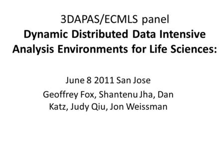 3DAPAS/ECMLS panel Dynamic Distributed Data Intensive Analysis Environments for Life Sciences: June 8 2011 San Jose Geoffrey Fox, Shantenu Jha, Dan Katz,