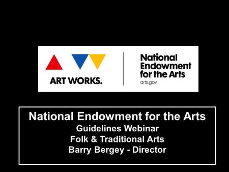 National Endowment for the Arts Guidelines Webinar Folk & Traditional Arts Barry Bergey - Director.