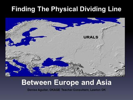 Finding The Physical Dividing Line Denise Aguilar, OKAGE Teacher Consultant, Lawton OK Between Europe and Asia.