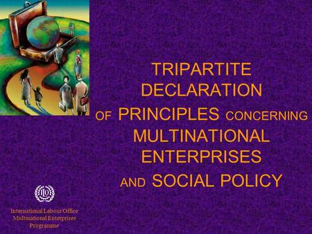International Labour Office Multinational Enterprises Programme TRIPARTITE DECLARATION OF PRINCIPLES CONCERNING MULTINATIONAL ENTERPRISES AND SOCIAL POLICY.