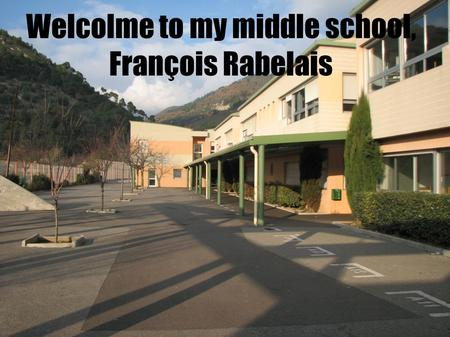 Welcolme to my middle school, François Rabelais. Our middle school is located in L'Escarene, next to Nice, in the South East of France.