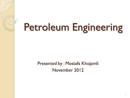 Petroleum Engineering Presented by : Mostafa Khojamli November 2012 1.