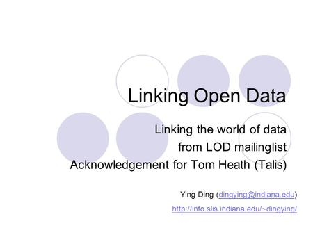 Linking Open Data Linking the world of data from LOD mailinglist Acknowledgement for Tom Heath (Talis) Ying Ding