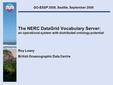 The NERC DataGrid Vocabulary Server: an operational system with distributed ontology potential Roy Lowry British Oceanographic Data Centre GO-ESSP 2008,
