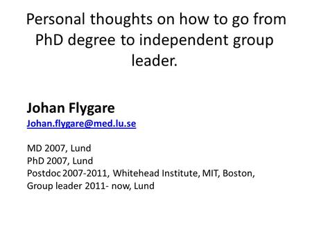 Personal thoughts on how to go from PhD degree to independent group leader. Johan Flygare MD 2007, Lund PhD 2007, Lund Postdoc.