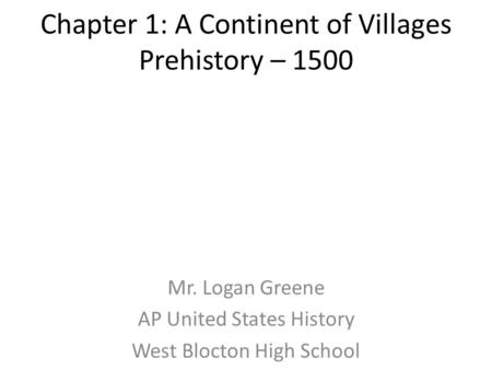 Chapter 1: A Continent of Villages Prehistory – 1500 Mr. Logan Greene AP United States History West Blocton High School.