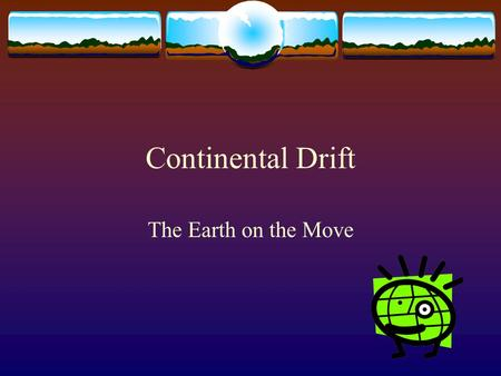 Continental Drift The Earth on the Move. Continental Drift  Most scientists used to believe the Earth to be a place that undergoes little change.  Oceans.