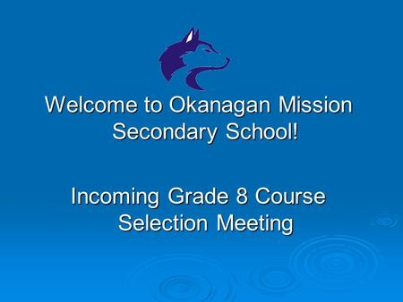 Welcome to Okanagan Mission Secondary School! Incoming Grade 8 Course Selection Meeting.
