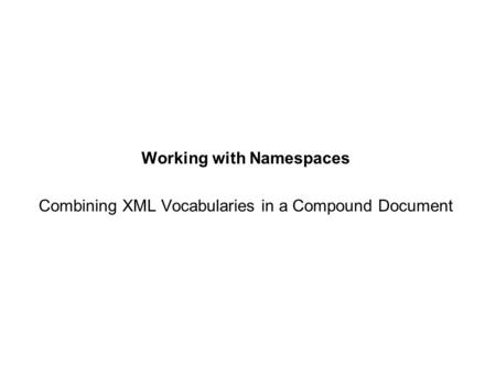 Working with Namespaces Combining XML Vocabularies in a Compound Document.