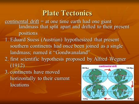 Plate Tectonics continental drift = at one time earth had one giant 		landmass that split apart and drifted to their present positions 1. Eduard Suess.