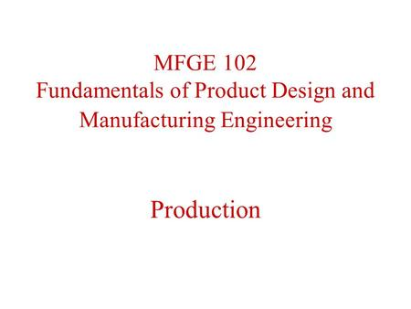 MFGE 102 Fundamentals of Product Design and Manufacturing Engineering Production.