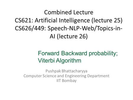 Combined Lecture CS621: Artificial Intelligence (lecture 25) CS626/449: Speech-NLP-Web/Topics-in- AI (lecture 26) Pushpak Bhattacharyya Computer Science.