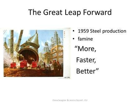 "The Great Leap Forward 1959 Steel production famine ""More, Faster, Better"" Elena Songster & Jessica Stowell, OU."