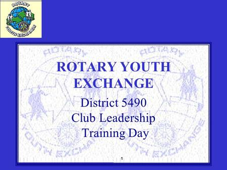 1 ROTARY YOUTH EXCHANGE District 5490 Club Leadership Training Day.