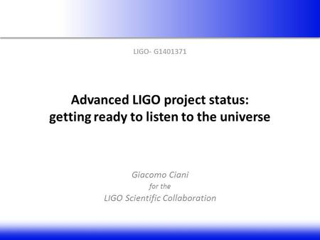 Advanced LIGO project status: getting ready to listen to the universe Giacomo Ciani for the LIGO Scientific Collaboration LIGO- G1401371.
