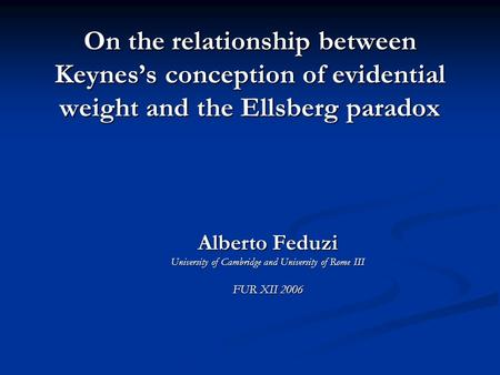 On the relationship between Keynes's conception of evidential weight and the Ellsberg paradox Alberto Feduzi University of Cambridge and University of.