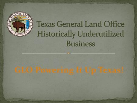 GLO Powering It Up Texas!. The General Land Office (GLO) The Texas General Land Office was established by the President of the Republic of Texas, Sam.