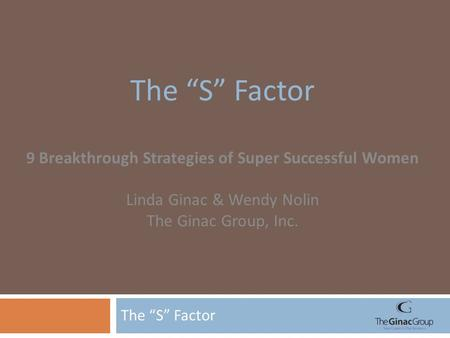 "The ""S"" Factor 9 Breakthrough Strategies of Super Successful Women Linda Ginac & Wendy Nolin The Ginac Group, Inc."