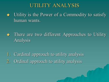 UTILITY ANALYSIS Utility is the Power of a Commodity to satisfy human wants. There are two different Approaches to Utility Analysis Cardinal approach to.