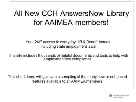 All New CCH AnswersNow Library for AAIMEA members! Your 24/7 access to everyday HR & Benefit issues including state employment laws! This site includes.