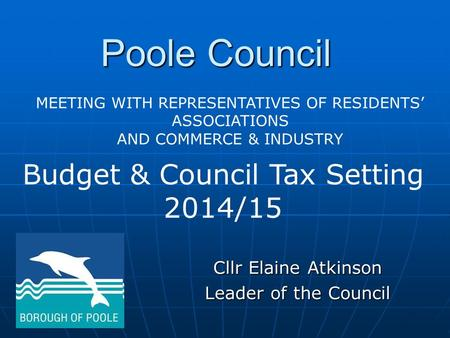 Poole Council Cllr Elaine Atkinson Leader of the Council Budget & Council Tax Setting 2014/15 MEETING WITH REPRESENTATIVES OF RESIDENTS' ASSOCIATIONS AND.