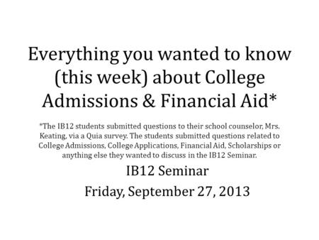 Everything you wanted to know (this week) about College Admissions & Financial Aid* *The IB12 students submitted questions to their school counselor, Mrs.